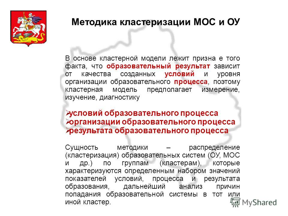 Московская область Методика кластеризации МОС и ОУ В основе кластерной модели лежит призна е того факта, что образовательный результат зависит от качества созданных условий и уровня организации образовательного процесса, поэтому кластерная модель пре