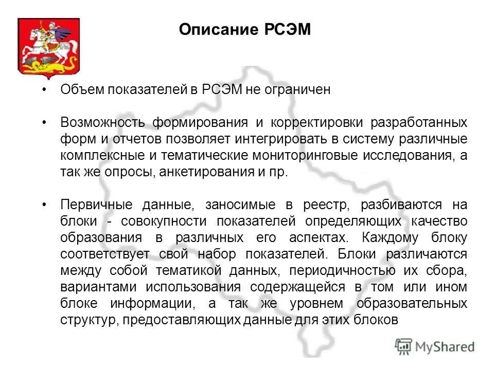 Московская область Описание РСЭМ Объем показателей в РСЭМ не ограничен Возможность формирования и корректировки разработанных форм и отчетов позволяет интегрировать в систему различные комплексные и тематические мониторинговые исследования, а так же