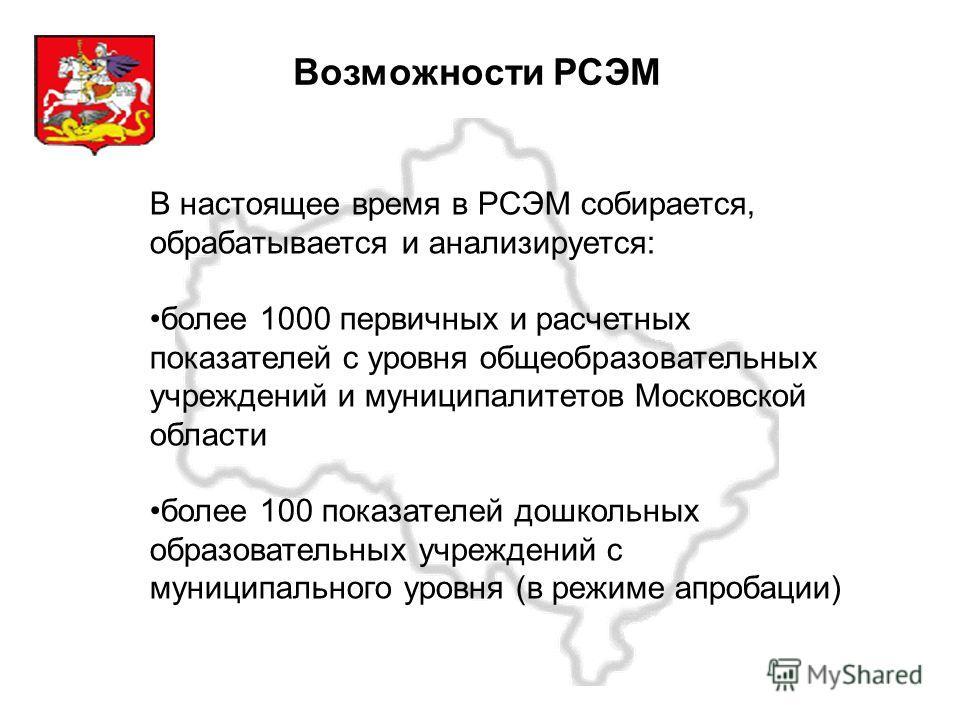 Московская область Возможности РСЭМ В настоящее время в РСЭМ собирается, обрабатывается и анализируется: более 1000 первичных и расчетных показателей с уровня общеобразовательных учреждений и муниципалитетов Московской области более 100 показателей д