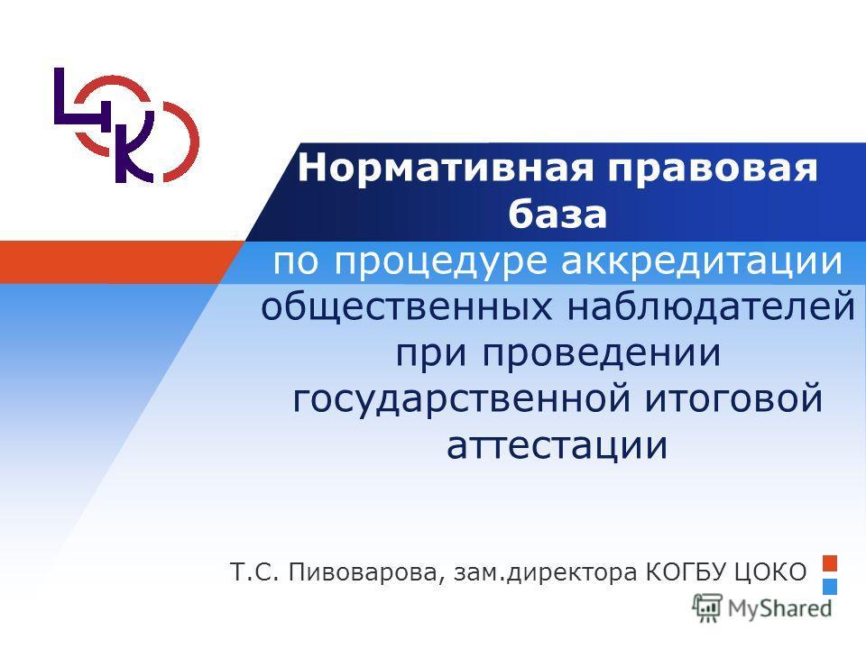 Т.С. Пивоварова, зам.директора КОГБУ ЦОКО Нормативная правовая база по процедуре аккредитации общественных наблюдателей при проведении государственной итоговой аттестации