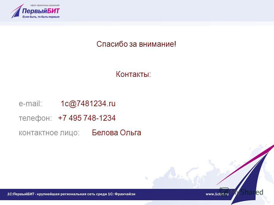 Спасибо за внимание! Контакты: e-mail: 1c@7481234.ru телефон: +7 495 748-1234 контактное лицо: Белова Ольга