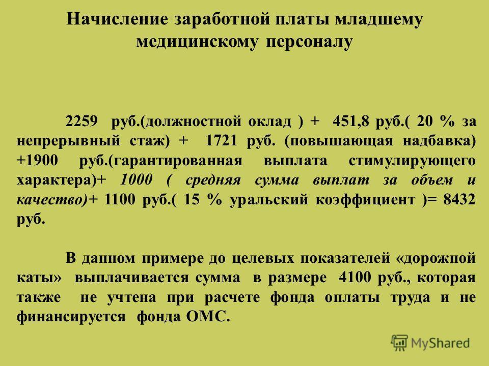 Начисление заработной платы младшему медицинскому персоналу 2259 руб.(должностной оклад ) + 451,8 руб.( 20 % за непрерывный стаж) + 1721 руб. (повышающая надбавка) +1900 руб.(гарантированная выплата стимулирующего характера)+ 1000 ( средняя сумма вып