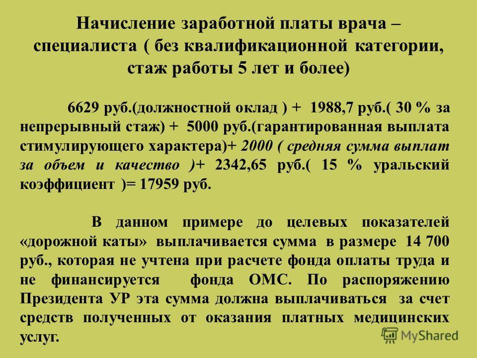 Начисление заработной платы врача – специалиста ( без квалификационной категории, стаж работы 5 лет и более) 6629 руб.(должностной оклад ) + 1988,7 руб.( 30 % за непрерывный стаж) + 5000 руб.(гарантированная выплата стимулирующего характера)+ 2000 (