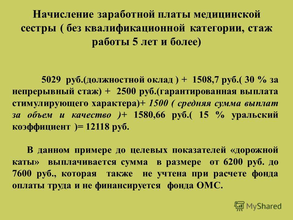 Начисление заработной платы медицинской сестры ( без квалификационной категории, стаж работы 5 лет и более) 5029 руб.(должностной оклад ) + 1508,7 руб.( 30 % за непрерывный стаж) + 2500 руб.(гарантированная выплата стимулирующего характера)+ 1500 ( с