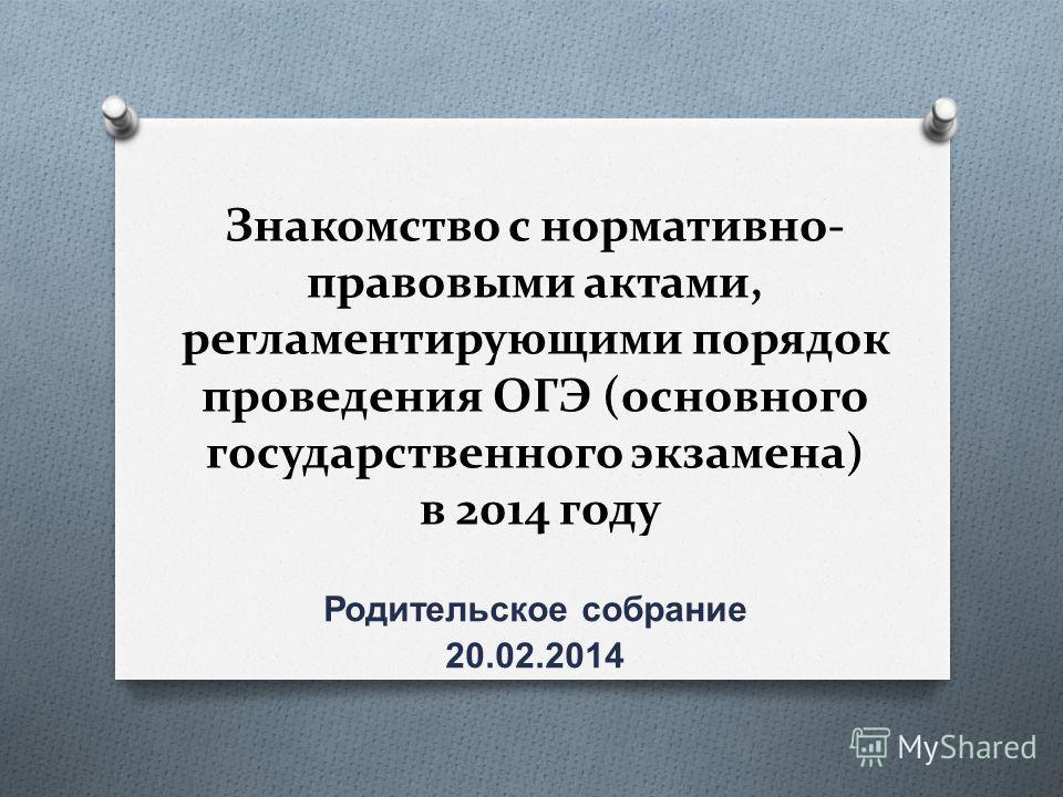 Знакомство с нормативно- правовыми актами, регламентирующими порядок проведения ОГЭ (основного государственного экзамена) в 2014 году Родительское собрание 20.02.2014