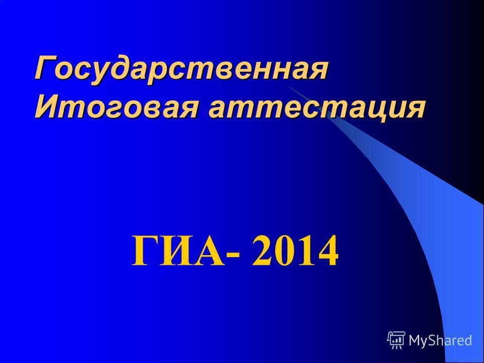 Государственная Итоговая аттестация ГИА- 2014