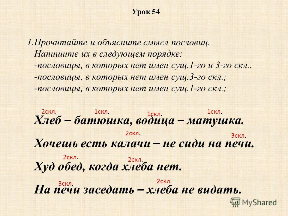 1.Прочитайте и объясните смысл пословиц. Напишите их в следующем порядке: -пословицы, в которых нет имен сущ.1-го и 3-го скл.. -пословицы, в которых нет имен сущ.3-го скл.; -пословицы, в которых нет имен сущ.1-го скл.; Хлеб – батюшка, водица – матушк