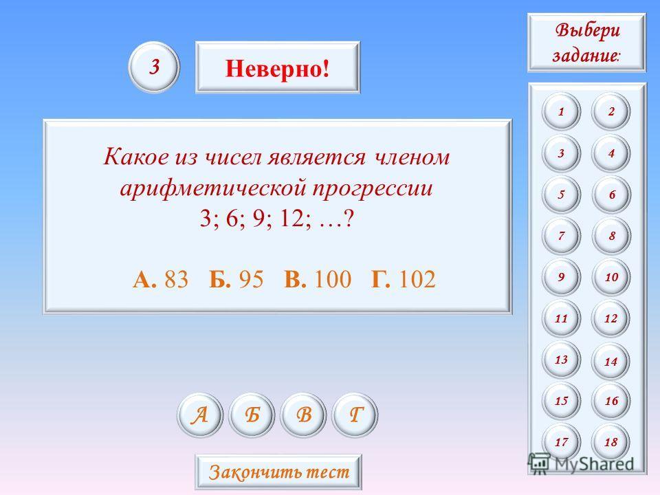 Какое из чисел является членом арифметической прогрессии 3; 6; 9; 12; …? А. 83 Б. 95 В. 100 Г. 102 АБВГ 3 Неверно! Закончить тест Выбери задание : 12 34 56 78 9 11 13 15 10 12 14 16 1718