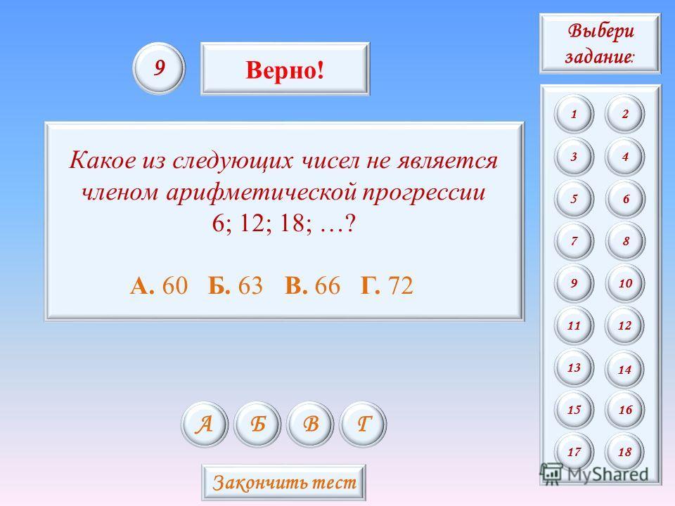 Какое из следующих чисел не является членом арифметической прогрессии 6; 12; 18; …? А. 60 Б. 63 В. 66 Г. 72 АБВГ 9 Верно! Закончить тест Выбери задание : 12 34 56 78 9 11 13 15 10 12 14 16 1718