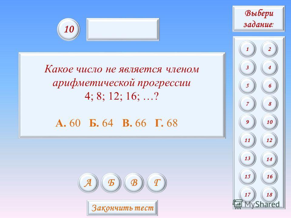 Какое число не является членом арифметической прогрессии 4; 8; 12; 16; …? А. 60 Б. 64 В. 66 Г. 68 АБВГ 10 Закончить тест Выбери задание : 12 34 56 78 9 11 13 15 10 12 14 16 1718