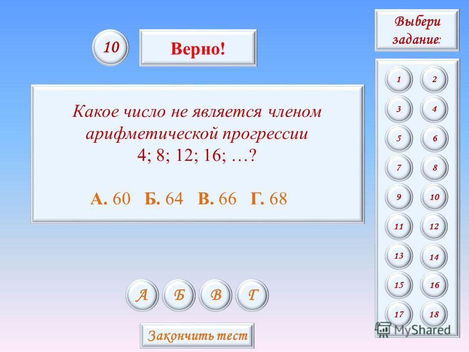 Какое число не является членом арифметической прогрессии 4; 8; 12; 16; …? А. 60 Б. 64 В. 66 Г. 68 АБВГ 10 Верно! Закончить тест Выбери задание : 12 34 56 78 9 11 13 15 10 12 14 16 1718