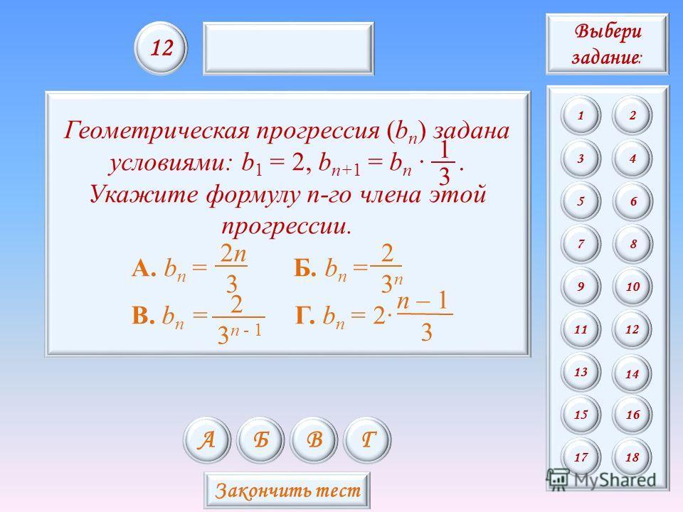 Геометрическая прогрессия (b n ) задана условиями: b 1 = 2, b n+1 = b n. Укажите формулу n-го члена этой прогрессии. А. b n = Б. b n = В. b n = Г. b n = 2 3 n – 1 3 2n2n 3n3n 2 3 n - 1 2 3 1 АБВГ 1212 Закончить тест Выбери задание : 12 34 56 78 9 11