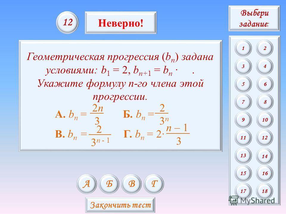 3 1 Геометрическая прогрессия (b n ) задана условиями: b 1 = 2, b n+1 = b n. Укажите формулу n-го члена этой прогрессии. А. b n = Б. b n = В. b n = Г. b n = 2 3 n – 1 3 2n2n 3n3n 2 3 n - 1 2 АБВГ 1212 Неверно! Закончить тест Выбери задание : 12 34 56