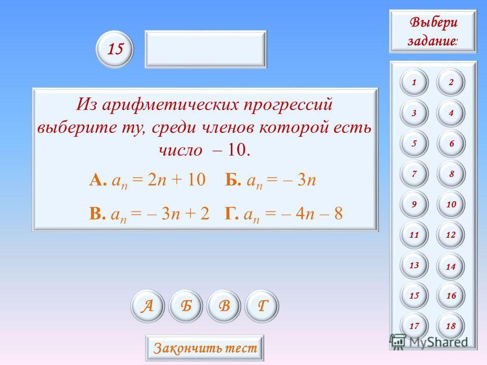 Из арифметических прогрессий выберите ту, среди членов которой есть число – 10. А. a n = 2n + 10 Б. a n = – 3n В. a n = – 3n + 2 Г. a n = – 4n – 8 АБВГ 15 Закончить тест Выбери задание : 12 34 56 78 9 11 13 15 10 12 14 16 1718