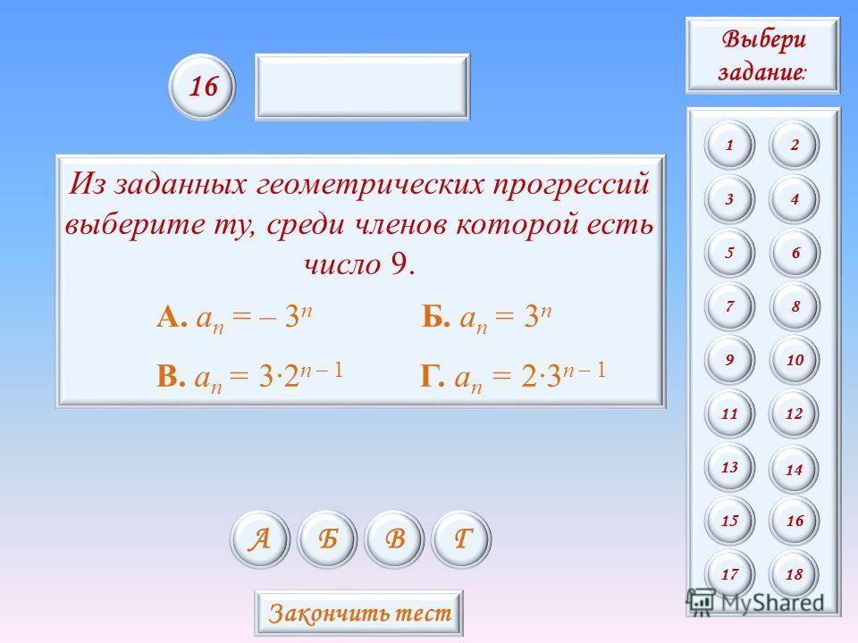 Из заданных геометрических прогрессий выберите ту, среди членов которой есть число 9. А. a n = – 3 n Б. a n = 3 n В. a n = 32 n – 1 Г. a n = 23 n – 1 АБВГ 16 Закончить тест Выбери задание : 12 34 56 78 9 11 13 15 10 12 14 16 1718