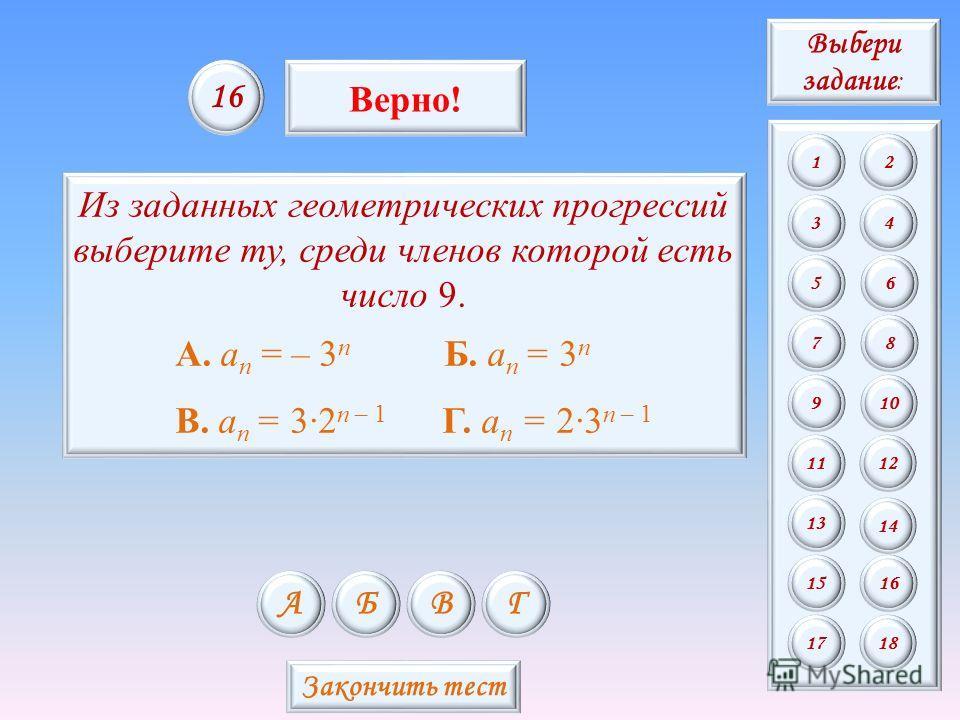 Из заданных геометрических прогрессий выберите ту, среди членов которой есть число 9. А. a n = – 3 n Б. a n = 3 n В. a n = 32 n – 1 Г. a n = 23 n – 1 АБВГ 16 Верно! Закончить тест Выбери задание : 12 34 56 78 9 11 13 15 10 12 14 16 1718