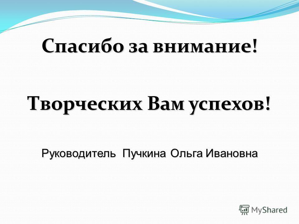 Спасибо за внимание! Творческих Вам успехов! Руководитель Пучкина Ольга Ивановна