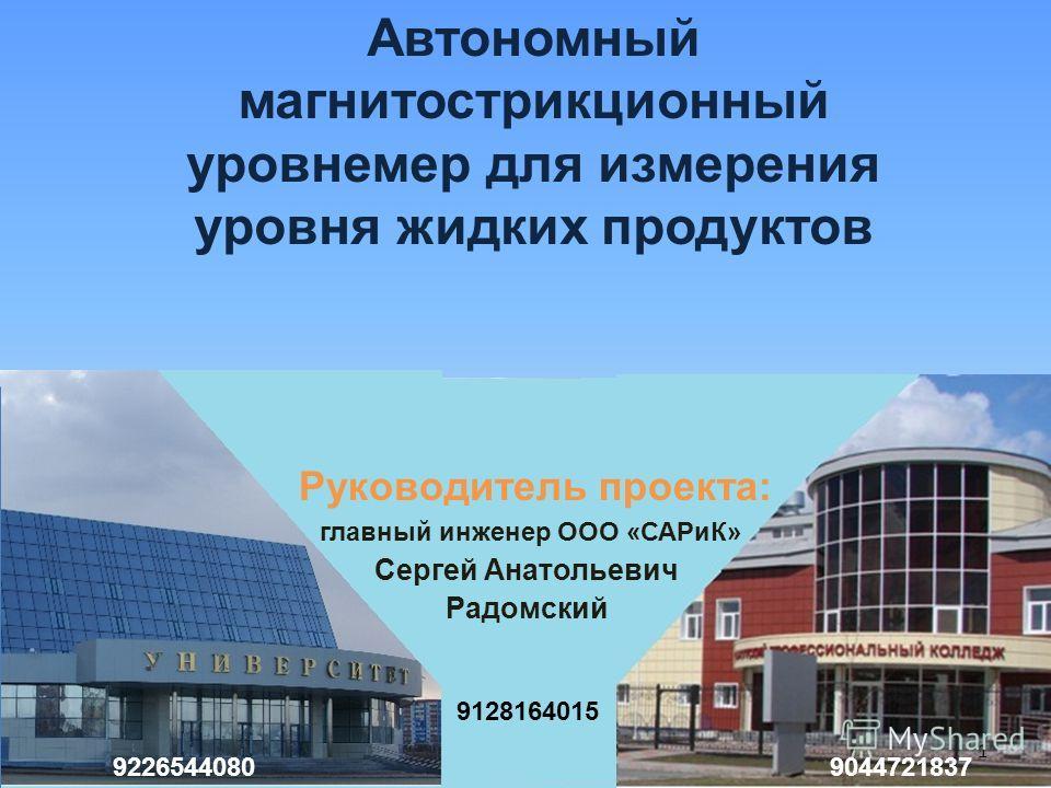 Руководитель проекта: главный инженер ООО «САРиК» Сергей Анатольевич Радомский Автономный магнитострикционный уровнемер для измерения уровня жидких продуктов 1 9226544080 9128164015 9044721837