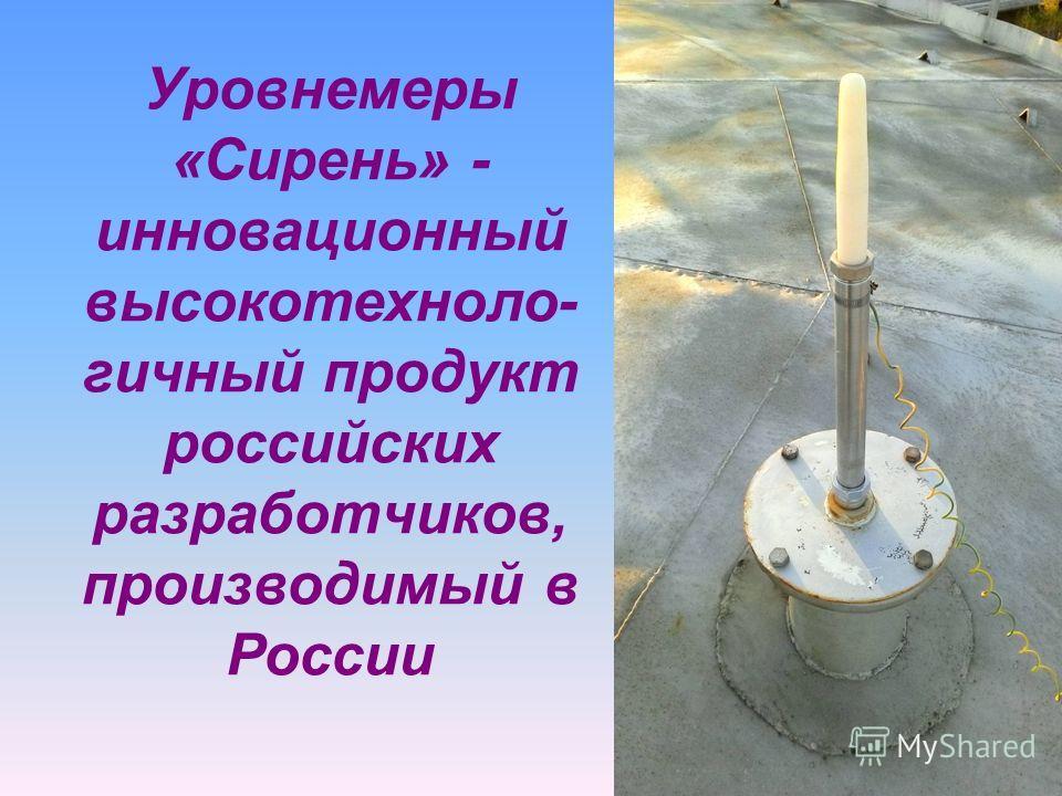 Уровнемеры «Сирень» - инновационный высокотехноло- гичный продукт российских разработчиков, производимый в России