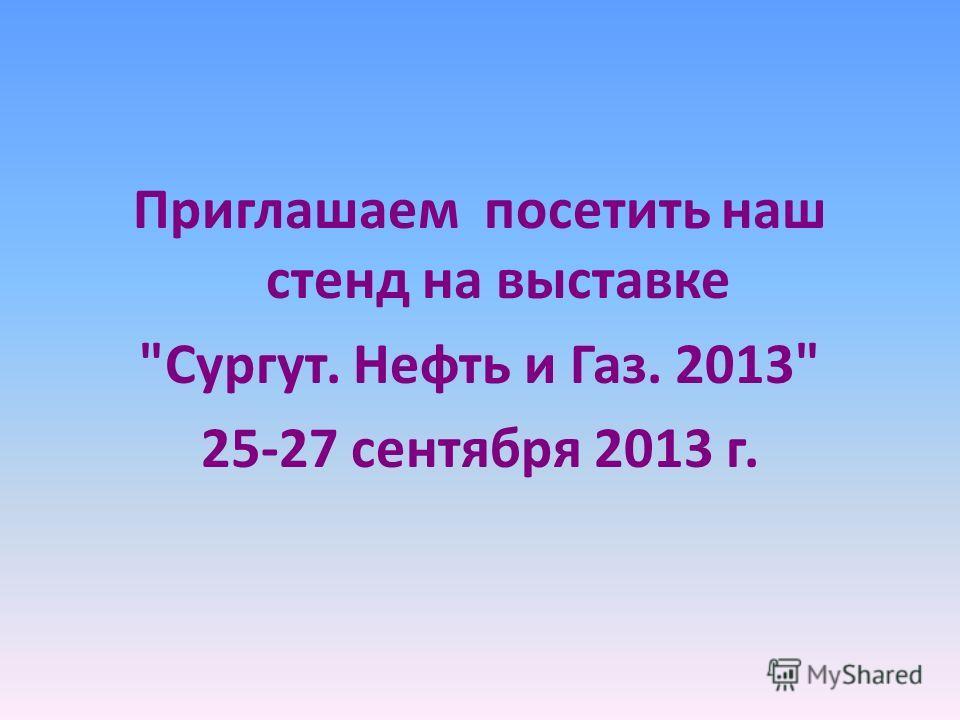 Приглашаем посетить наш стенд на выставке Сургут. Нефть и Газ. 2013 25-27 сентября 2013 г.