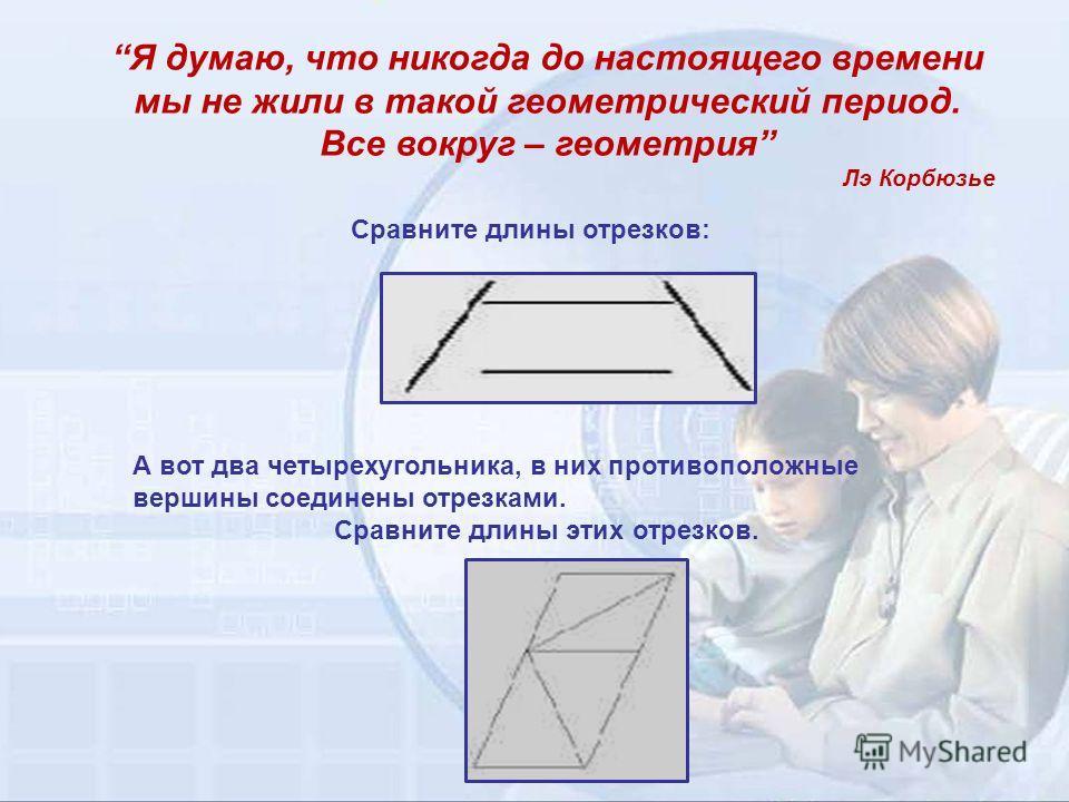 Сравните длины отрезков: А вот два четырехугольника, в них противоположные вершины соединены отрезками. Сравните длины этих отрезков. Я думаю, что никогда до настоящего времени мы не жили в такой геометрический период. Все вокруг – геометрия Лэ Корбю