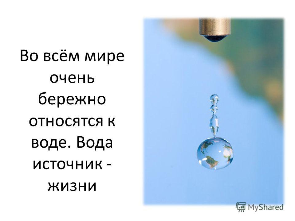 Во всём мире очень бережно относятся к воде. Вода источник - жизни