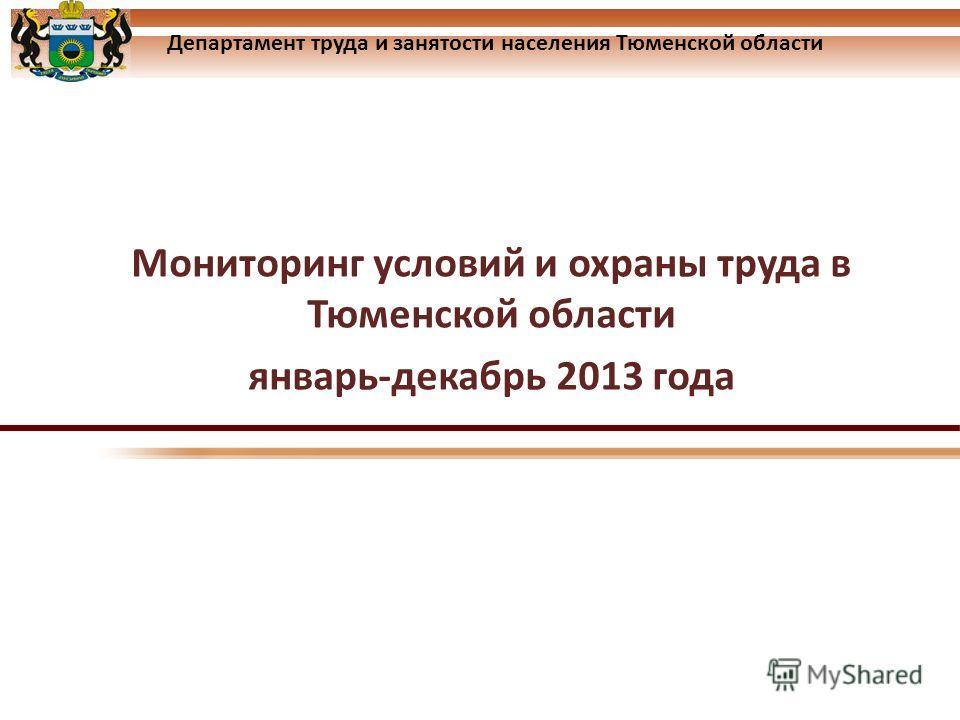 Департамент труда и занятости населения Тюменской области Мониторинг условий и охраны труда в Тюменской области январь-декабрь 2013 года