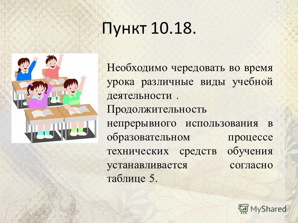 Пункт 10.18. Необходимо чередовать во время урока различные виды учебной деятельности. Продолжительность непрерывного использования в образовательном процессе технических средств обучения устанавливается согласно таблице 5.