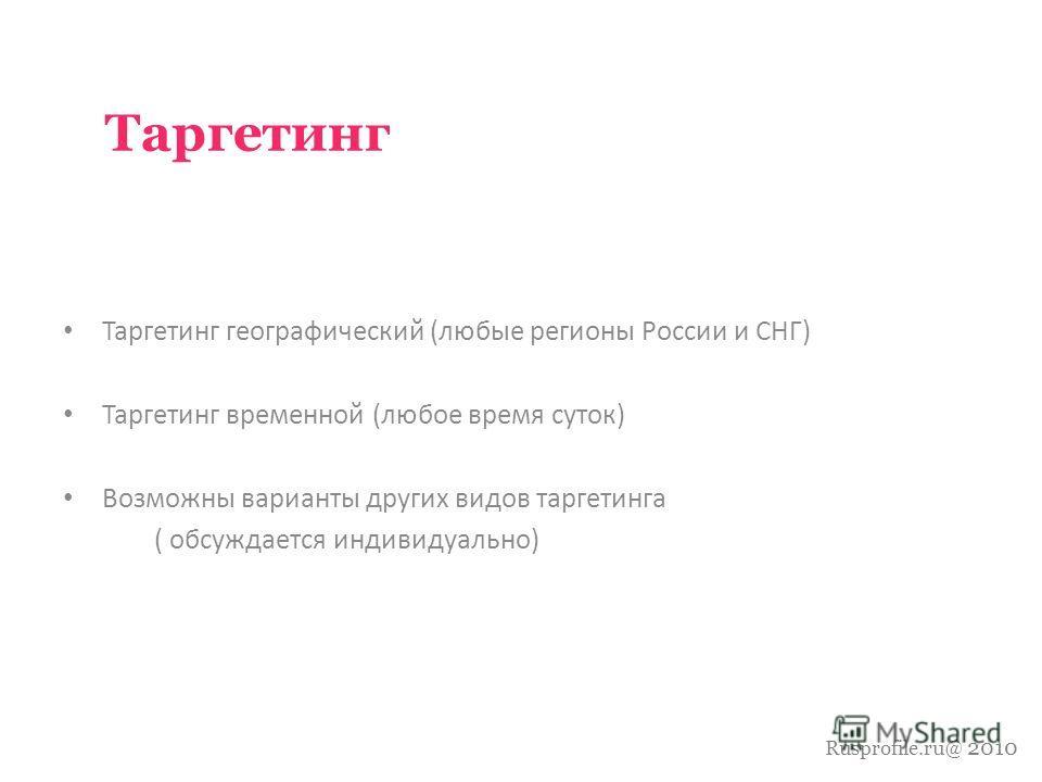 Rusprofile.ru@ 2010 Таргетинг Таргетинг географический (любые регионы России и СНГ) Таргетинг временной (любое время суток) Возможны варианты других видов таргетинга ( обсуждается индивидуально)