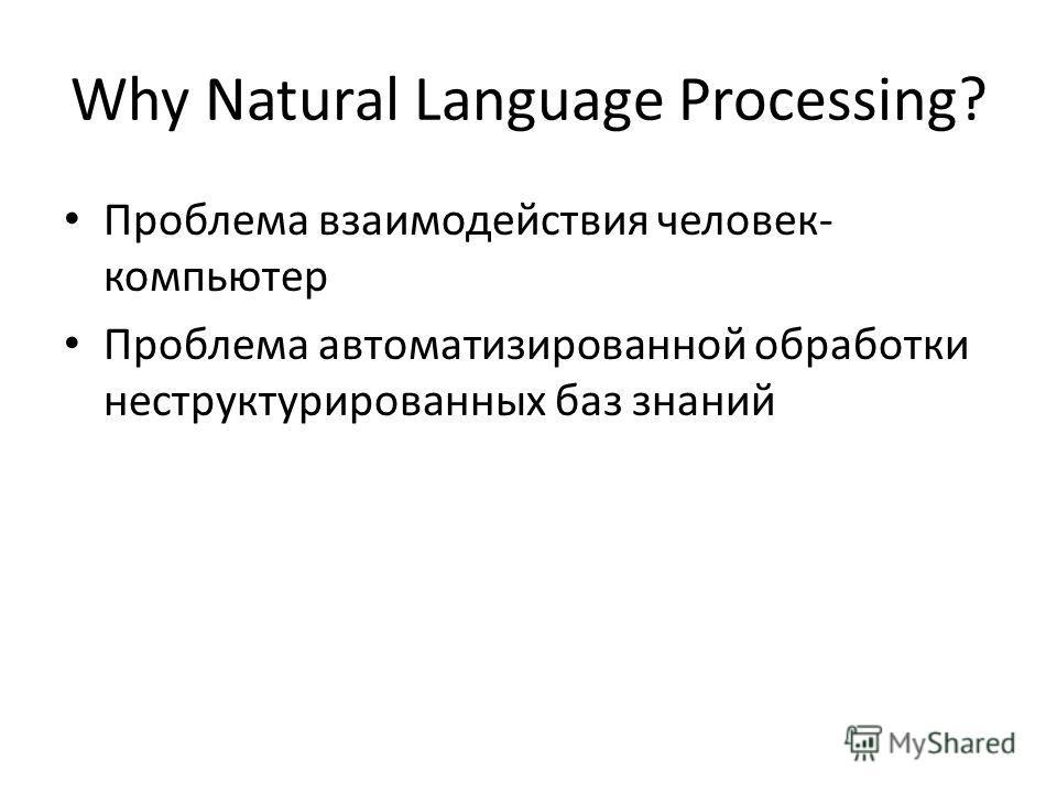 Why Natural Language Processing? Проблема взаимодействия человек- компьютер Проблема автоматизированной обработки неструктурированных баз знаний