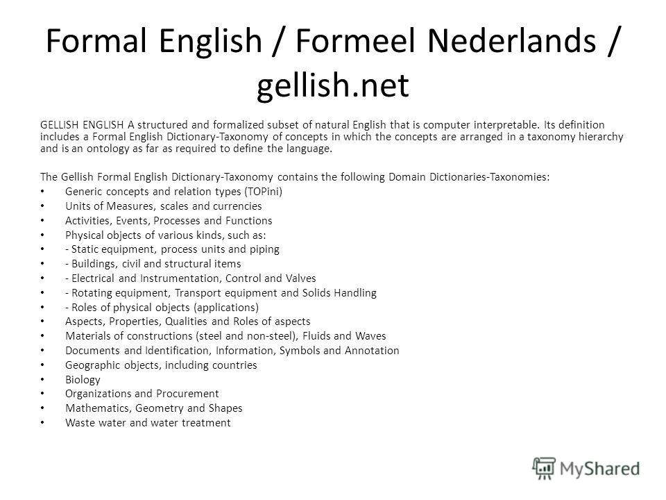 Formal English / Formeel Nederlands / gellish.net GELLISH ENGLISH A structured and formalized subset of natural English that is computer interpretable. Its definition includes a Formal English Dictionary-Taxonomy of concepts in which the concepts are