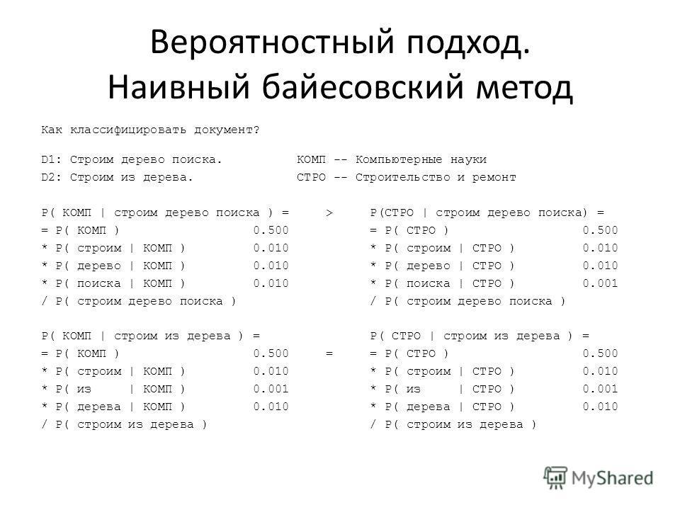 Вероятностный подход. Наивный байесовский метод Как классифицировать документ? D1: Строим дерево поиска. КОМП -- Компьютерные науки D2: Строим из дерева. СТРО -- Строительство и ремонт P( КОМП | строим дерево поиска ) = > P(СТРО | строим дерево поиск