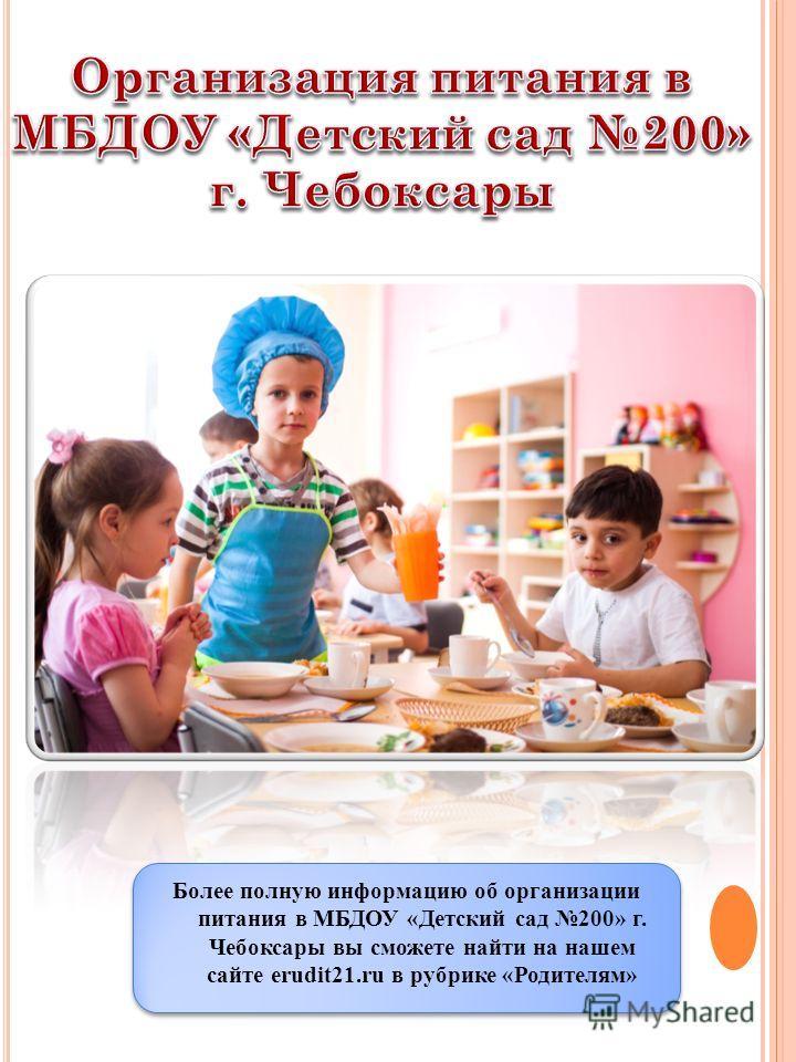 Более полную информацию об организации питания в МБДОУ «Детский сад 200» г. Чебоксары вы сможете найти на нашем сайте erudit21.ru в рубрике «Родителям»