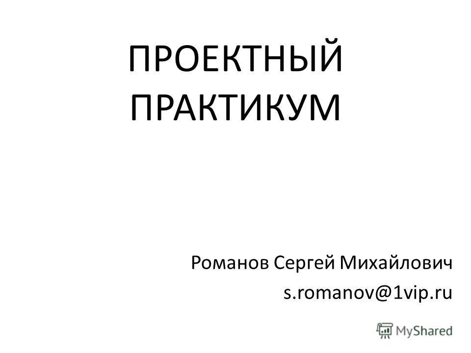 ПРОЕКТНЫЙ ПРАКТИКУМ Романов Сергей Михайлович s.romanov@1vip.ru