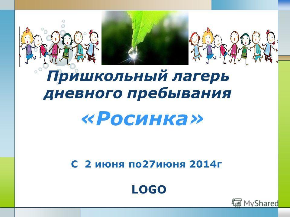 LOGO Пришкольный лагерь дневного пребывания «Росинка» С 2 июня по27июня 2014г