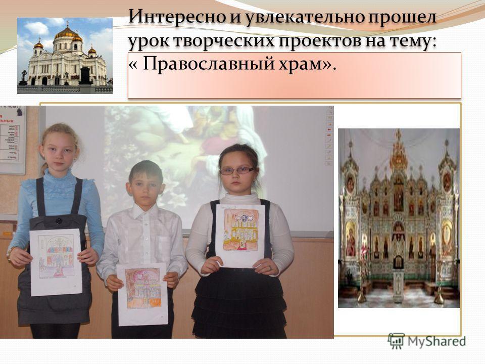 Интересно и увлекательно прошел урок творческих проектов на тему: « Православный храм».