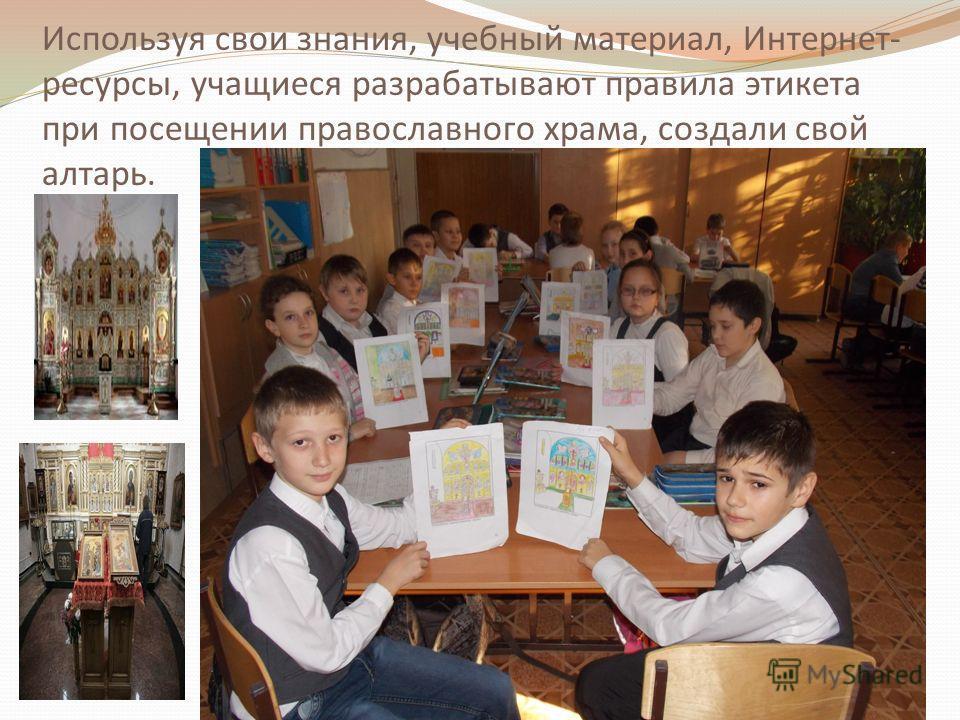 Используя свои знания, учебный материал, Интернет- ресурсы, учащиеся разрабатывают правила этикета при посещении православного храма, создали свой алтарь.