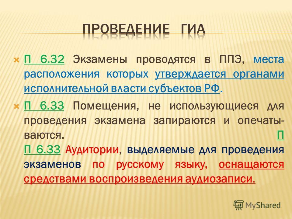 П 6.32 Экзамены проводятся в ППЭ, места расположения которых утверждается органами исполнительной власти субъектов РФ. П 6.33 Помещения, не использующиеся для проведения экзамена запираются и опечаты- ваются. П П 6.33 Аудитории, выделяемые для провед