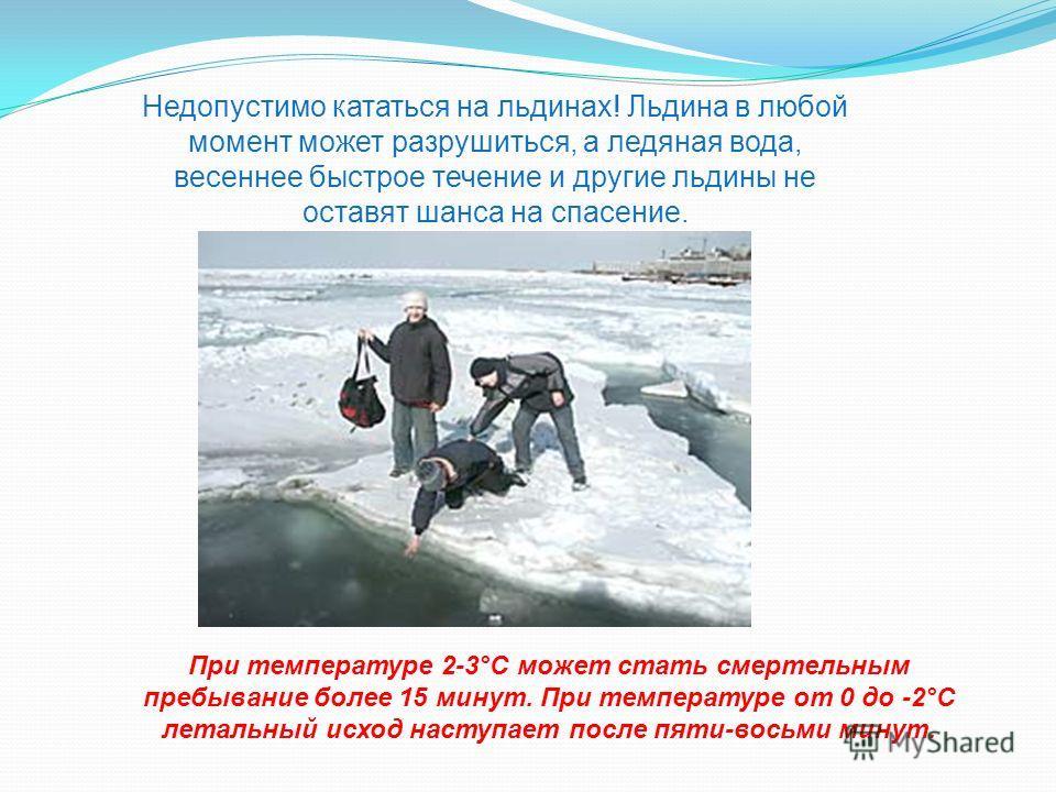 Недопустимо кататься на льдинах! Льдина в любой момент может разрушиться, а ледяная вода, весеннее быстрое течение и другие льдины не оставят шанса на спасение. При температуре 2-3°С может стать смертельным пребывание более 15 минут. При температуре