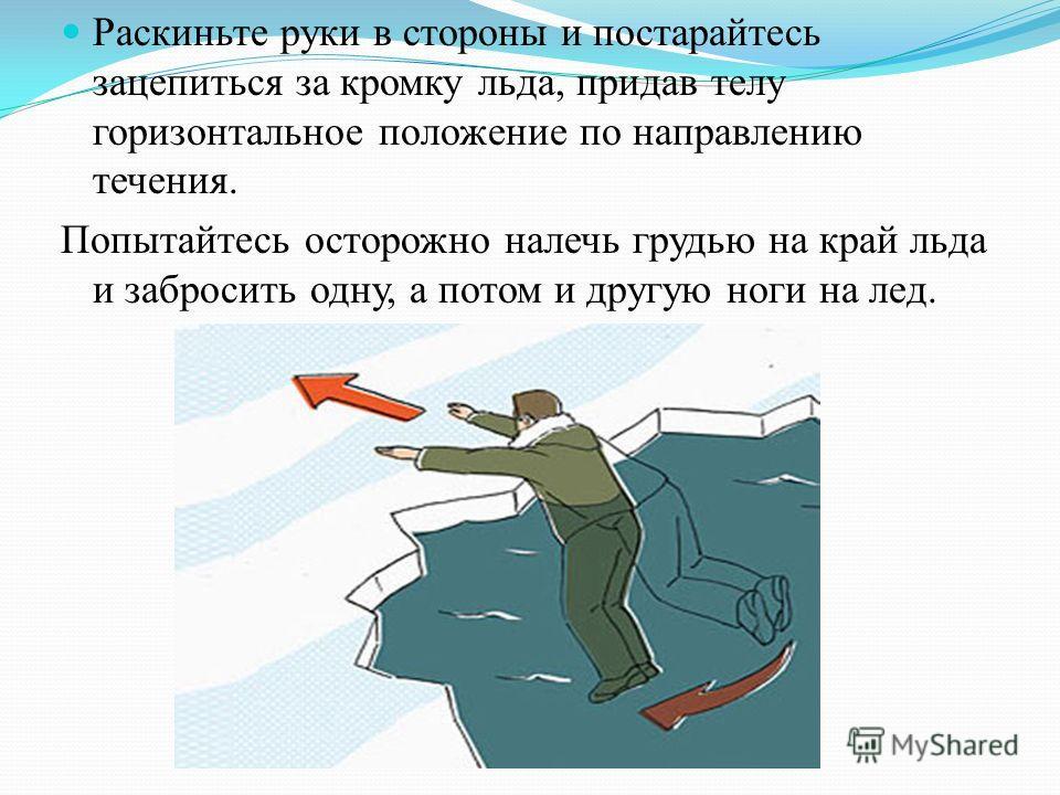 Раскиньте руки в стороны и постарайтесь зацепиться за кромку льда, придав телу горизонтальное положение по направлению течения. Попытайтесь осторожно налечь грудью на край льда и забросить одну, а потом и другую ноги на лед.