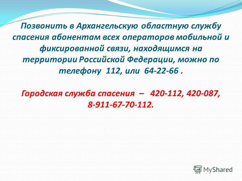 Позвонить в Архангельскую областную службу спасения абонентам всех операторов мобильной и фиксированной связи, находящимся на территории Российской Федерации, можно по телефону 112, или 64-22-66. Городская служба спасения – 420-112, 420-087, 8-911-67