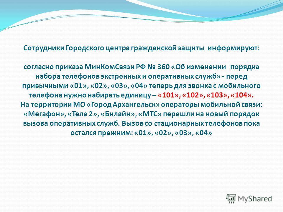 Сотрудники Городского центра гражданской защиты информируют: согласно приказа МинКомСвязи РФ 360 «Об изменении порядка набора телефонов экстренных и оперативных служб» - перед привычными «01», «02», «03», «04» теперь для звонка с мобильного телефона