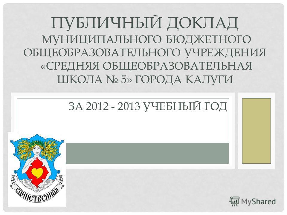 ПУБЛИЧНЫЙ ДОКЛАД МУНИЦИПАЛЬНОГО БЮДЖЕТНОГО ОБЩЕОБРАЗОВАТЕЛЬНОГО УЧРЕЖДЕНИЯ «СРЕДНЯЯ ОБЩЕОБРАЗОВАТЕЛЬНАЯ ШКОЛА 5» ГОРОДА КАЛУГИ ЗА 2012 - 2013 УЧЕБНЫЙ ГОД