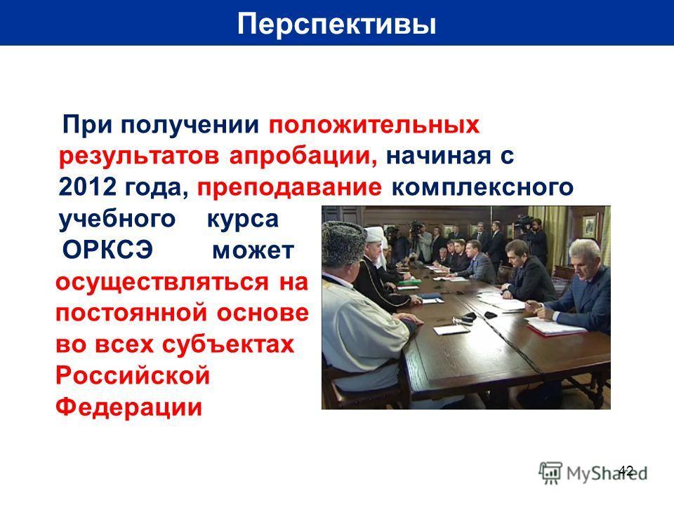 42 Перспективы При получении положительных результатов апробации, начиная с 2012 года, преподавание комплексного учебного курса ОРКСЭ может осуществляться на постоянной основе во всех субъектах Российской Федерации