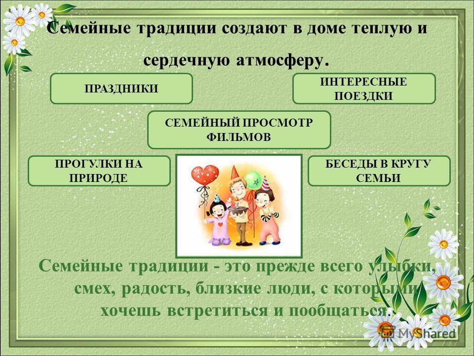 Семейные традиции создают в доме теплую и сердечную атмосферу. Семейные традиции - это прежде всего улыбки, смех, радость, близкие люди, с которыми хочешь встретиться и пообщаться. ПРАЗДНИКИ ИНТЕРЕСНЫЕ ПОЕЗДКИ ПРОГУЛКИ НА ПРИРОДЕ СЕМЕЙНЫЙ ПРОСМОТР ФИ