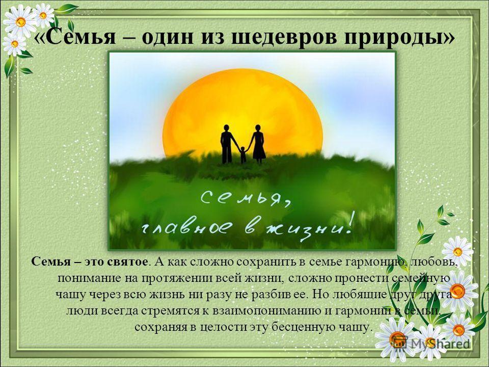 «Семья – один из шедевров природы» Семья – это святое. А как сложно сохранить в семье гармонию, любовь, понимание на протяжении всей жизни, сложно пронести семейную чашу через всю жизнь ни разу не разбив ее. Но любящие друг друга люди всегда стремятс