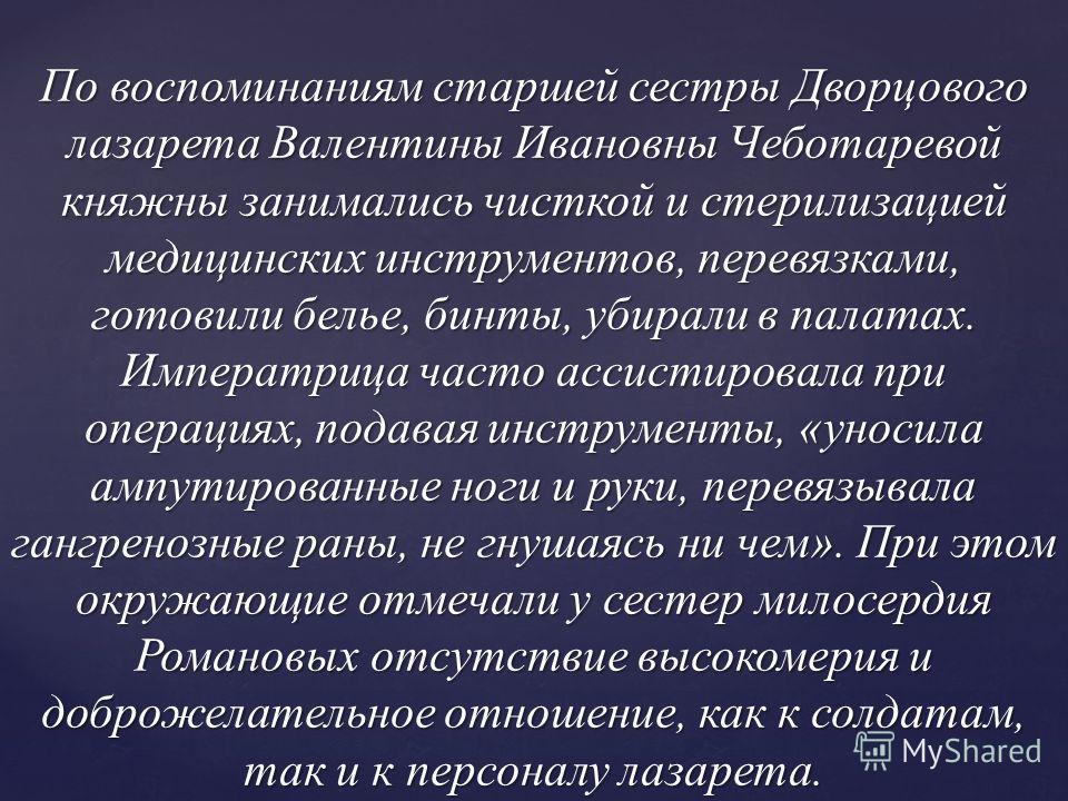 По воспоминаниям старшей сестры Дворцового лазарета Валентины Ивановны Чеботаревой княжны занимались чисткой и стерилизацией медицинских инструментов, перевязками, готовили белье, бинты, убирали в палатах. Императрица часто ассистировала при операция