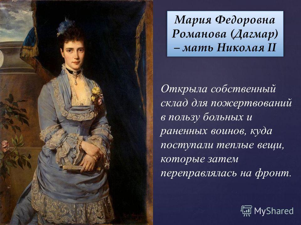 Мария Федоровна Романова (Дагмар) – мать Николая II Открыла собственный склад для пожертвований в пользу больных и раненных воинов, куда поступали теплые вещи, которые затем переправлялась на фронт.