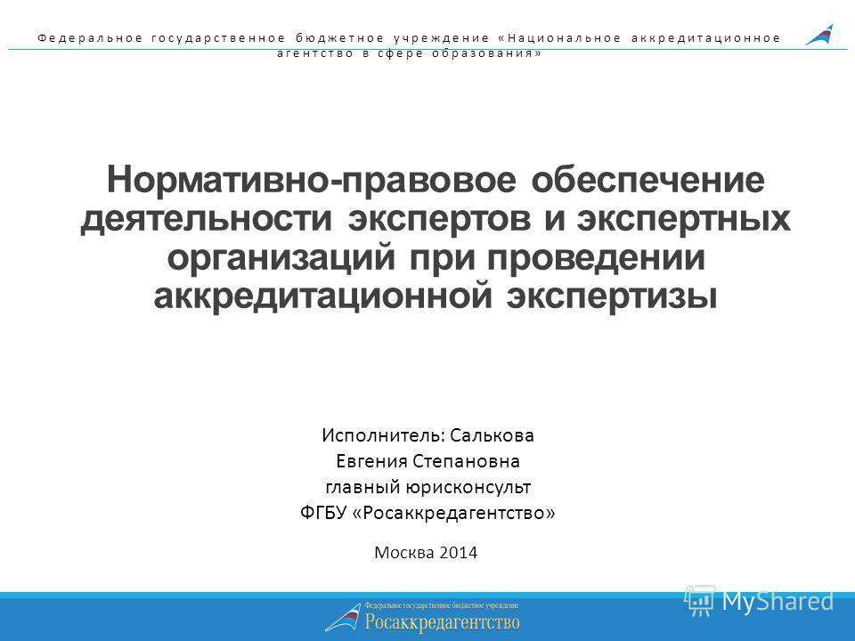 Нормативно-правовое обеспечение деятельности экспертов и экспертных организаций при проведении аккредитационной экспертизы Москва 2014 Федеральное государственное бюджетное учреждение «Национальное аккредитационное агентство в сфере образования» Испо