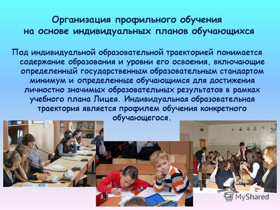 Организация профильного обучения на основе индивидуальных планов обучающихся Под индивидуальной образовательной траекторией понимается содержание образования и уровни его освоения, включающие определенный государственным образовательным стандартом ми